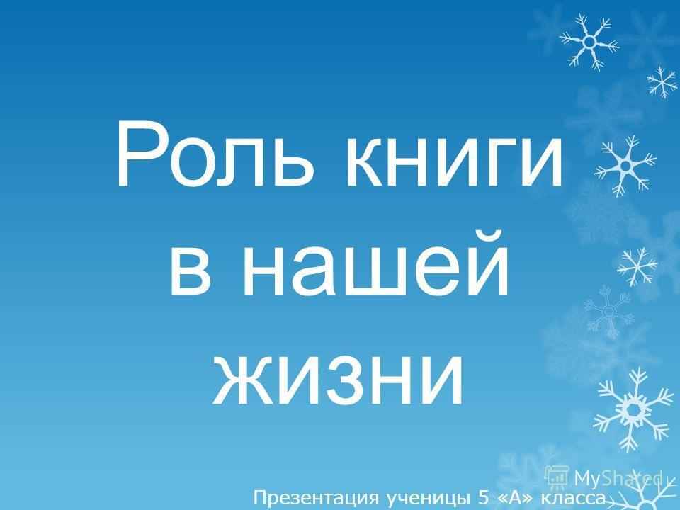 Роль книги в нашей жизни Презентация ученицы 5 «А» класса ГБОУ СОШ 861 г. Москвы Хабиевой Софьи