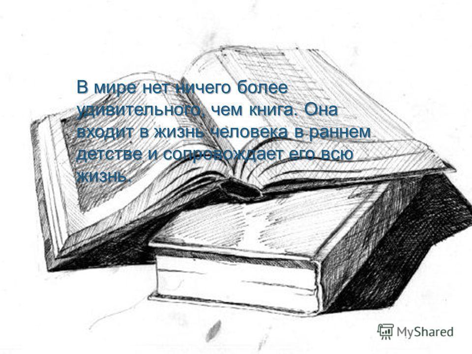 В мире нет ничего более удивительного, чем книга. Она входит в жизнь человека в раннем детстве и сопровождает его всю жизнь.