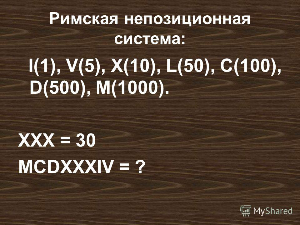 Римская непозиционная система: I(1), V(5), X(10), L(50), C(100), D(500), M(1000). XXX = 30 MCDXXXIV = ?