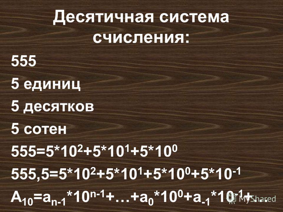 Десятичная система счисления: 555 5 единиц 5 десятков 5 сотен 555=5*10 2 +5*10 1 +5*10 0 555,5=5*10 2 +5*10 1 +5*10 0 +5*10 -1 А 10 =а n-1 *10 n-1 +…+a 0 *10 0 +a -1 *10 -1 +…