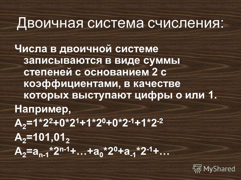 Двоичная система счисления: Числа в двоичной системе записываются в виде суммы степеней с основанием 2 с коэффициентами, в качестве которых выступают цифры о или 1. Например, A 2 =1*2 2 +0*2 1 +1*2 0 +0*2 -1 +1*2 -2 A 2 =101,01 2 A 2 =a n-1 *2 n-1 +…