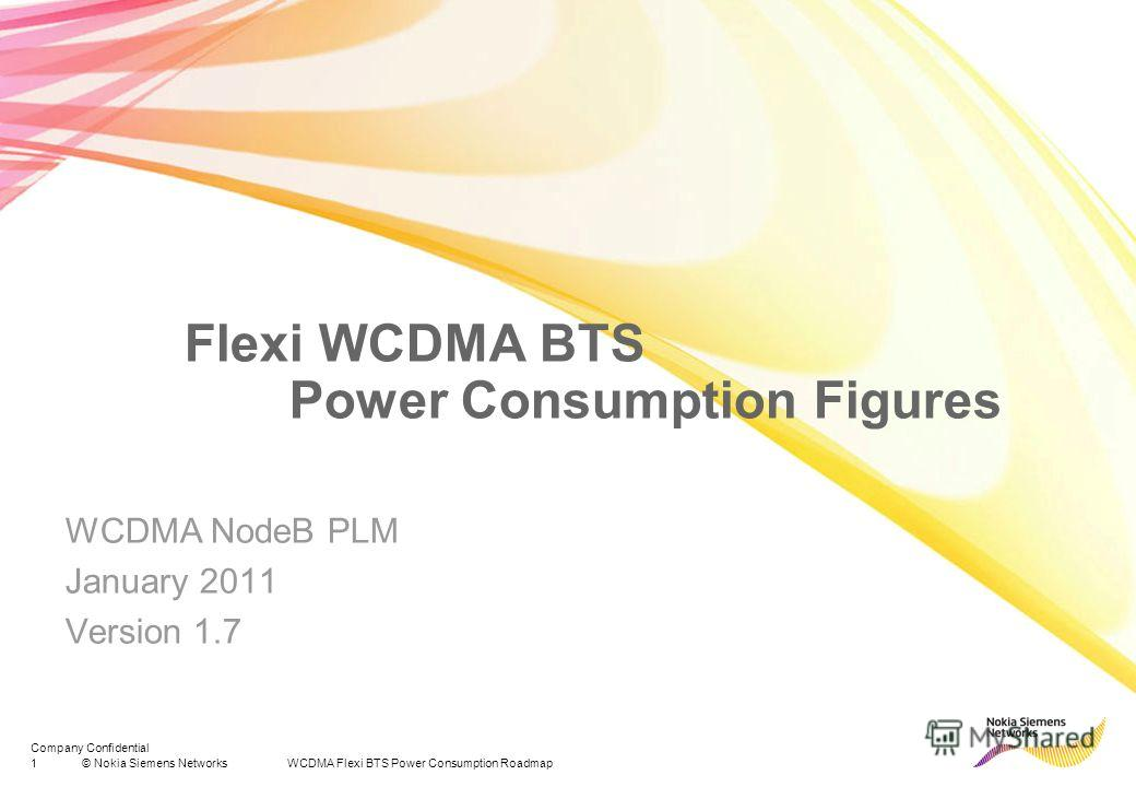 1© Nokia Siemens Networks WCDMA Flexi BTS Power Consumption Roadmap Company Confidential Flexi WCDMA BTS Power Consumption Figures WCDMA NodeB PLM January 2011 Version 1.7