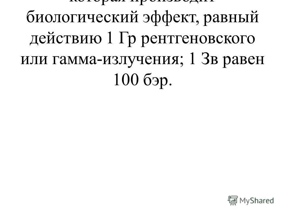- зиверт (Зв): доза излучения, которая производит биологический эффект, равный действию 1 Гр рентгеновского или гамма-излучения; 1 Зв равен 100 бэр.