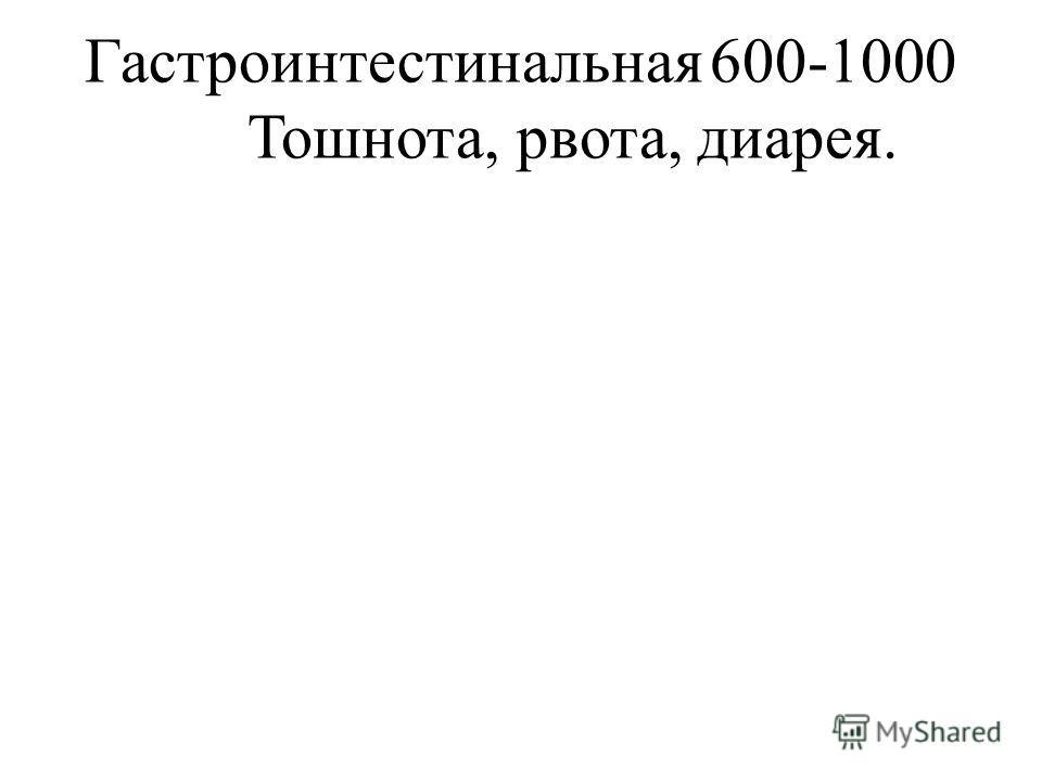 Гастроинтестинальная600-1000 Тошнота, рвота, диарея.
