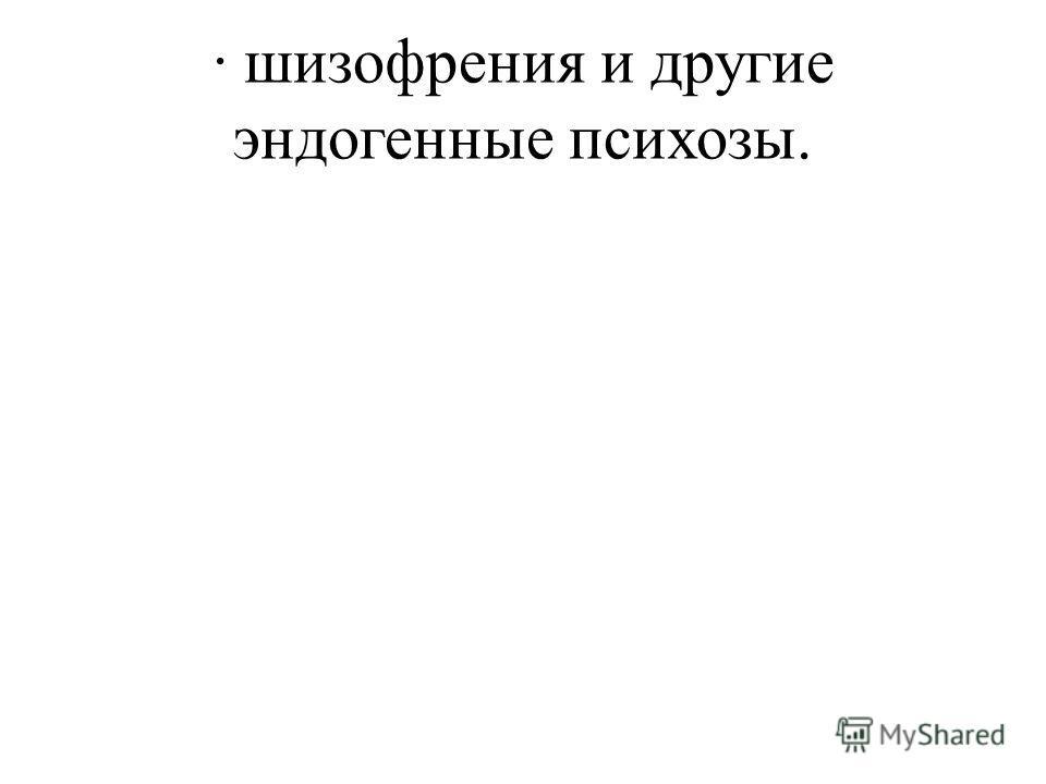 · шизофрения и другие эндогенные психозы.