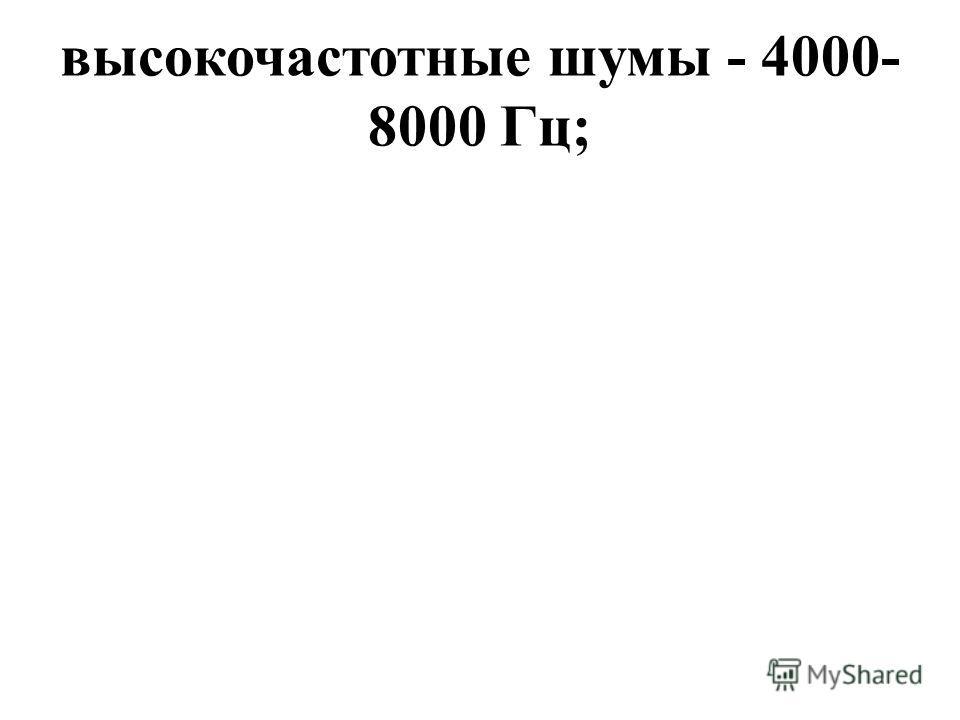 высокочастотные шумы - 4000- 8000 Гц;