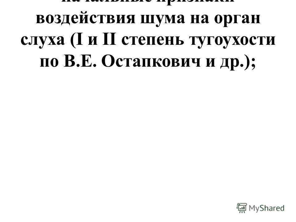 начальные признаки воздействия шума на орган слуха (I и II степень тугоухости по В.Е. Остапкович и др.);