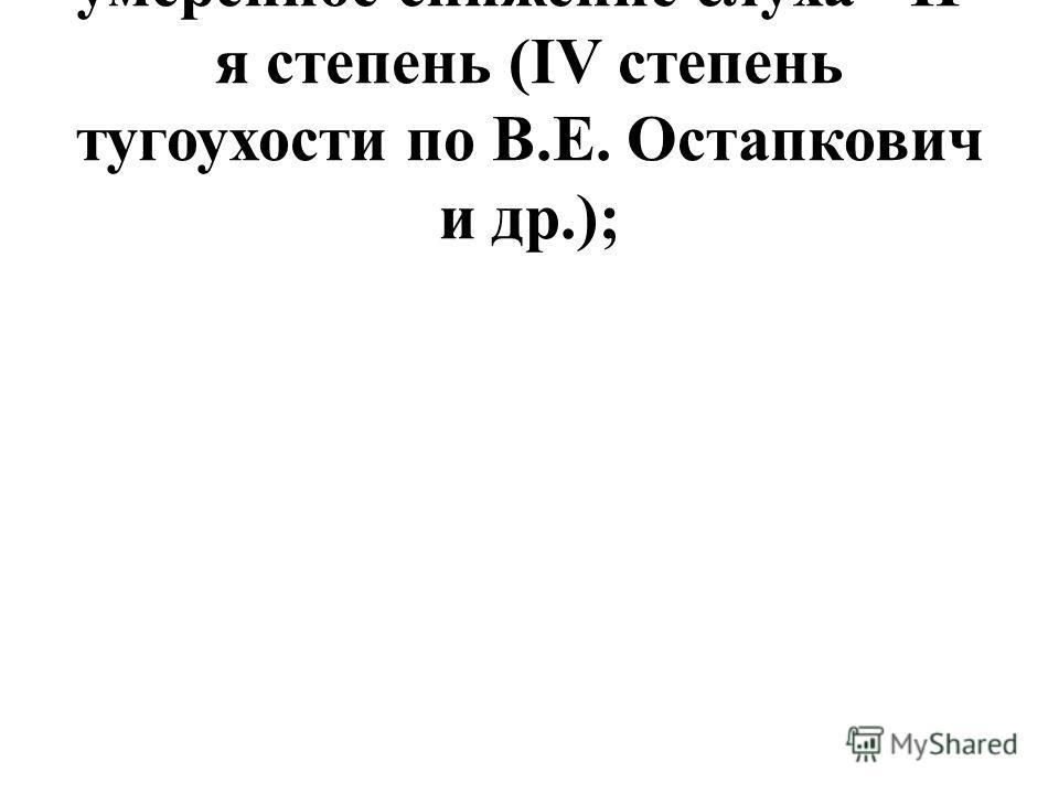 умеренное снижение слуха - II- я степень (IV степень тугоухости по В.Е. Остапкович и др.);