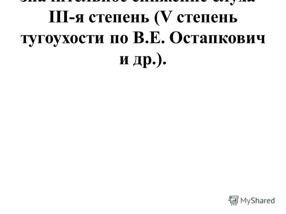 значительное снижение слуха - III-я степень (V степень тугоухости по В.Е. Остапкович и др.).