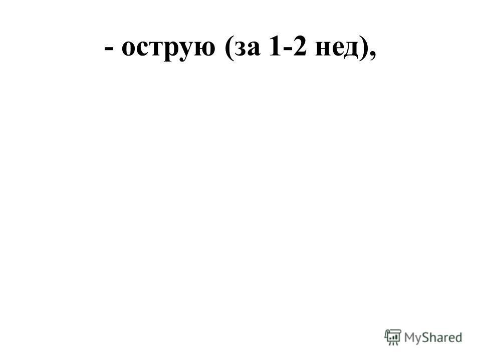 - острую (за 1-2 нед),