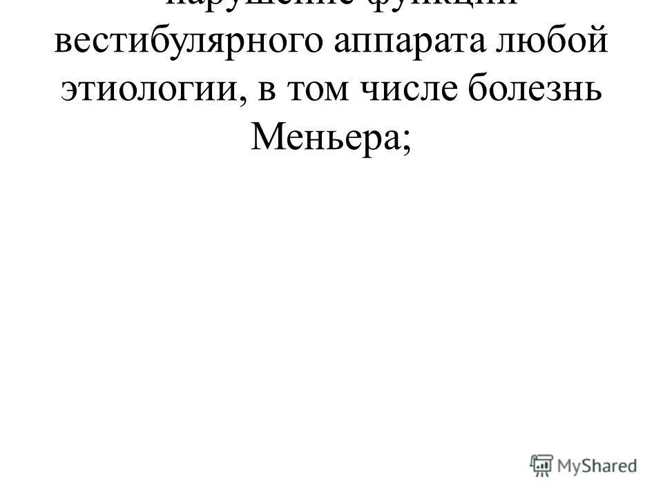 · нарушение функции вестибулярного аппарата любой этиологии, в том числе болезнь Меньера;