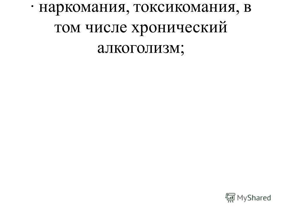 · наркомания, токсикомания, в том числе хронический алкоголизм;