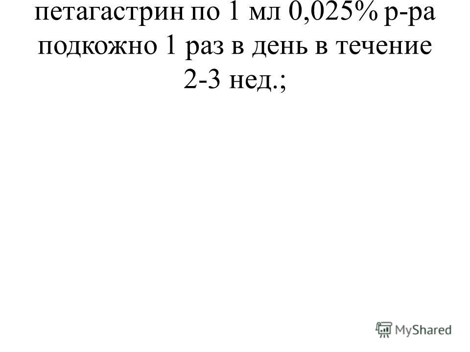 петагастрин по 1 мл 0,025% р-ра подкожно 1 раз в день в течение 2-3 нед.;