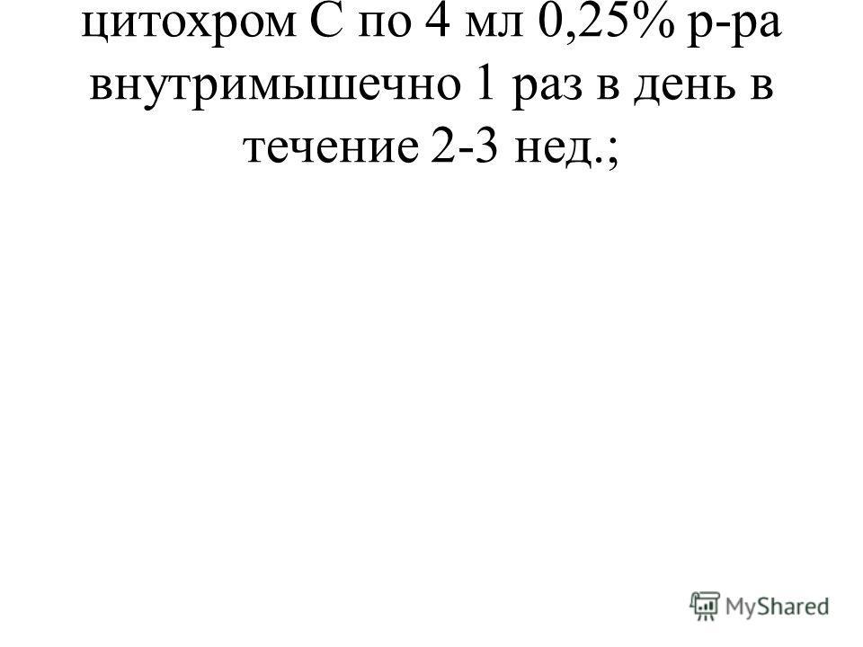 цитохром С по 4 мл 0,25% р-ра внутримышечно 1 раз в день в течение 2-3 нед.;