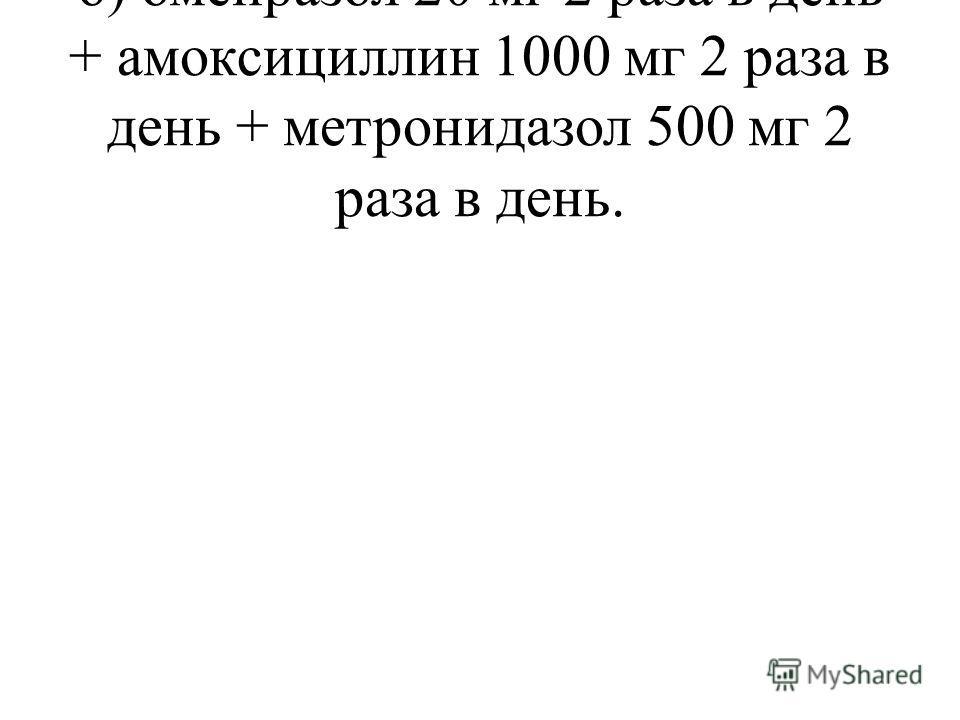 б) омепразол 20 мг 2 раза в день + амоксициллин 1000 мг 2 раза в день + метронидазол 500 мг 2 раза в день.