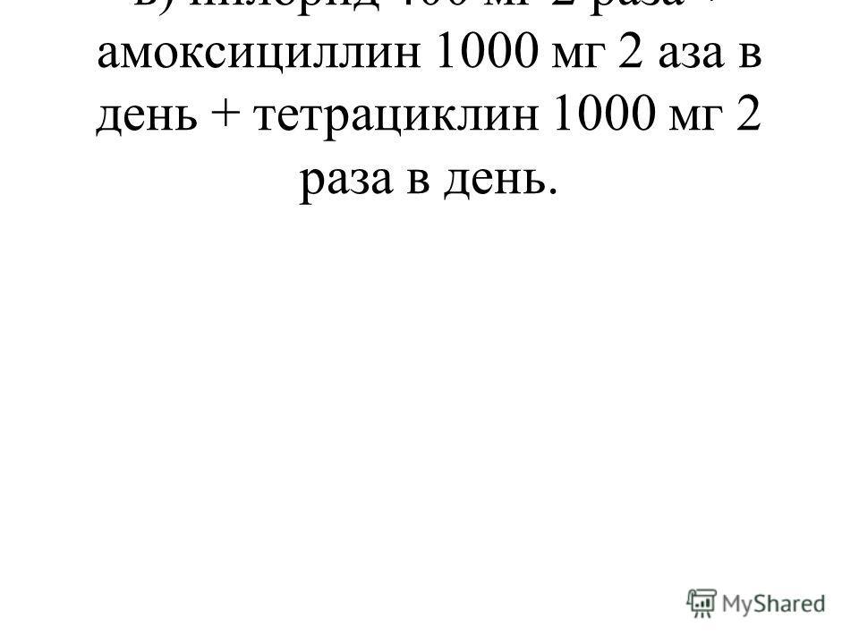в) пилорид 400 мг 2 раза + амоксициллин 1000 мг 2 аза в день + тетрациклин 1000 мг 2 раза в день.