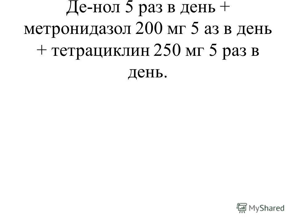 Фамотидин 40 мг 2 раза в день + Де-нол 5 раз в день + метронидазол 200 мг 5 аз в день + тетрациклин 250 мг 5 раз в день.