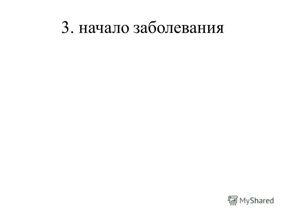 3. начало заболевания