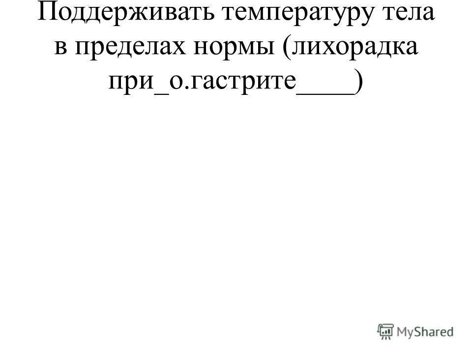 Поддерживать температуру тела в пределах нормы (лихорадка при_о.гастрите____)