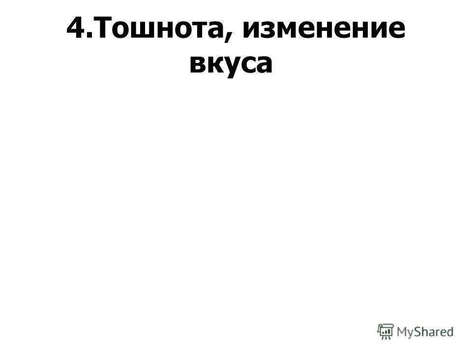 4.Тошнота, изменение вкуса