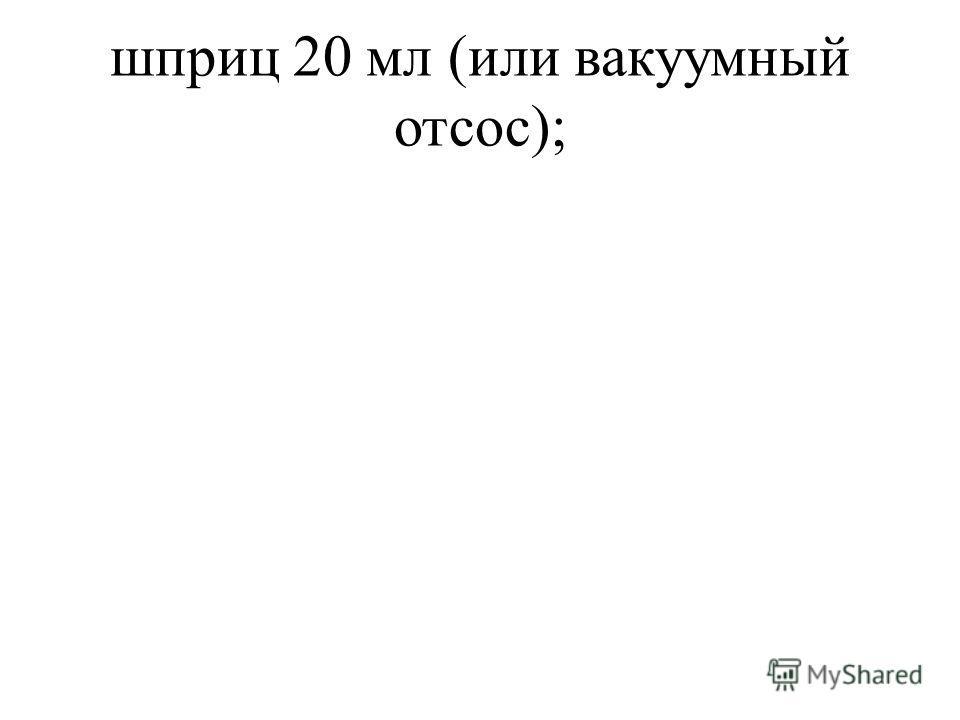 шприц 20 мл (или вакуумный отсос);