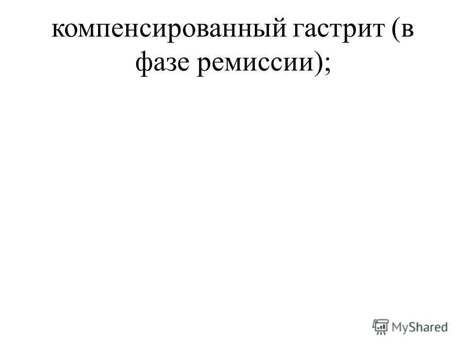 компенсированный гастрит (в фазе ремиссии);