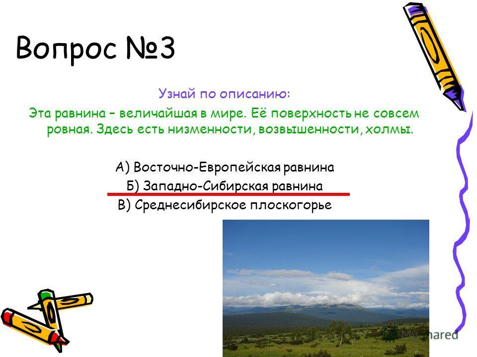 Вопрос 3 Узнай по описанию: Эта равнина – величайшая в мире. Её поверхность не совсем ровная. Здесь есть низменности, возвышенности, холмы. А) Восточно-Европейская равнина Б) Западно-Сибирская равнина В) Среднесибирское плоскогорье