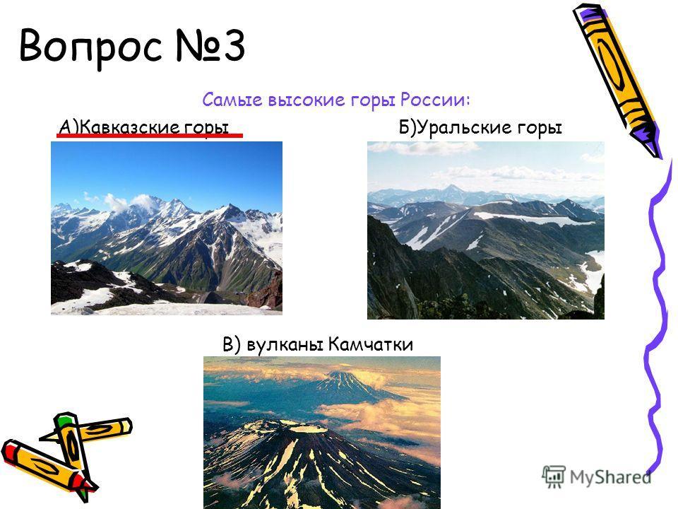 Вопрос 3 Самые высокие горы России: А)Кавказские горы Б)Уральские горы В) вулканы Камчатки