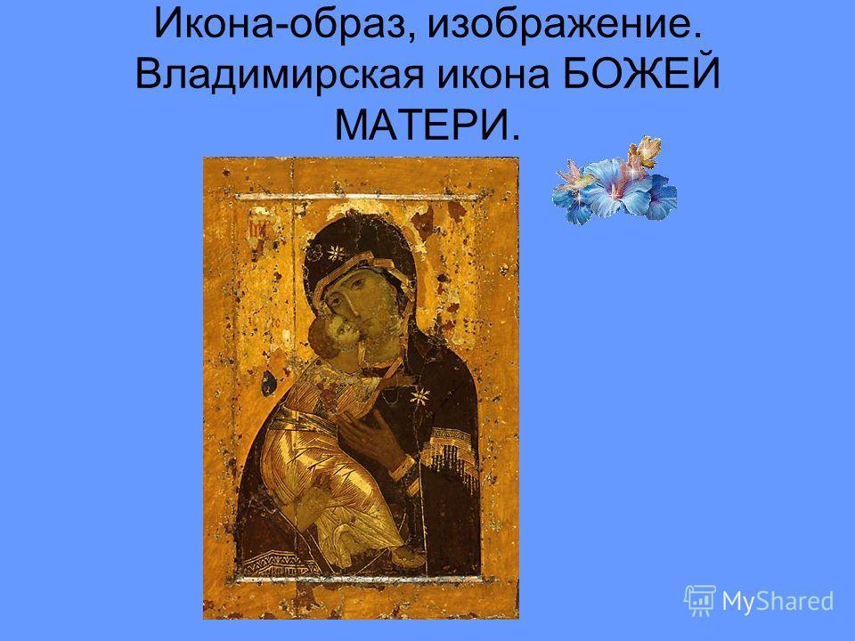 Икона-образ, изображение. Владимирская икона БОЖЕЙ МАТЕРИ.