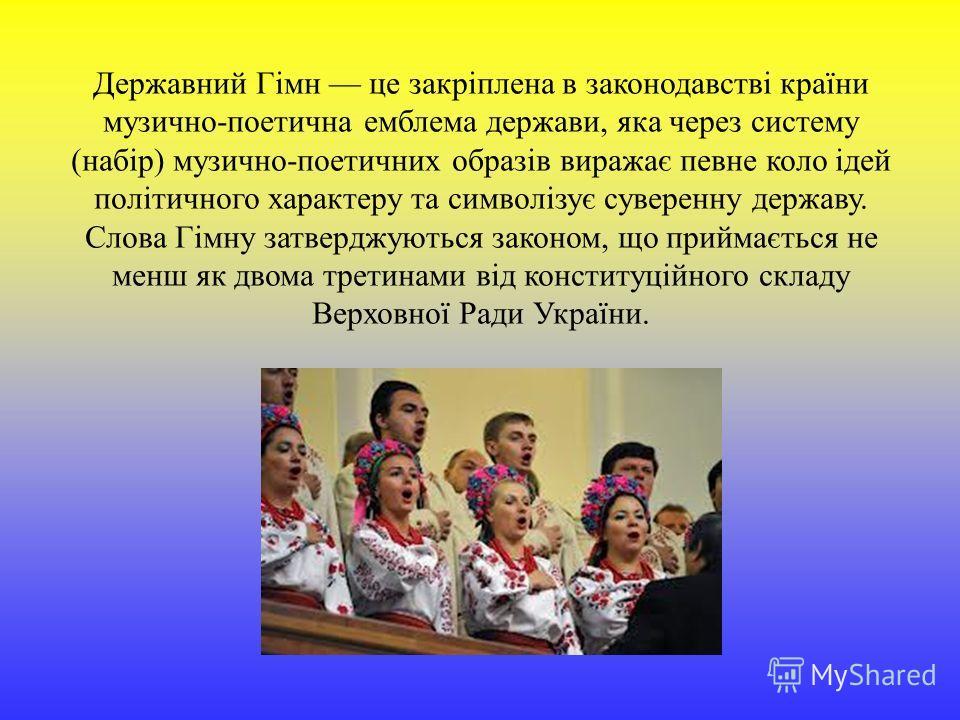 Державний Гімн це закріплена в законодавстві країни музично-поетична емблема держави, яка через систему (набір) музично-поетичних образів виражає певне коло ідей політичного характеру та символізує суверенну державу. Слова Гімну затверджуються законо