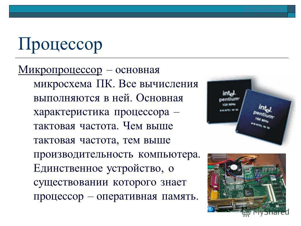 www.klyaksa.net Процессор Микропроцессор – основная микросхема ПК. Все вычисления выполняются в ней. Основная характеристика процессора – тактовая частота. Чем выше тактовая частота, тем выше производительность компьютера. Единственное устройство, о