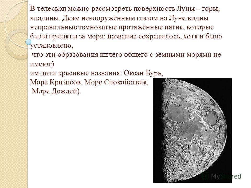 В телескоп можно рассмотреть поверхность Луны – горы, впадины. Даже невооружённым глазом на Луне видны неправильные темноватые протяжённые пятна, которые были приняты за моря: название сохранилось, хотя и было установлено, что эти образования ничего