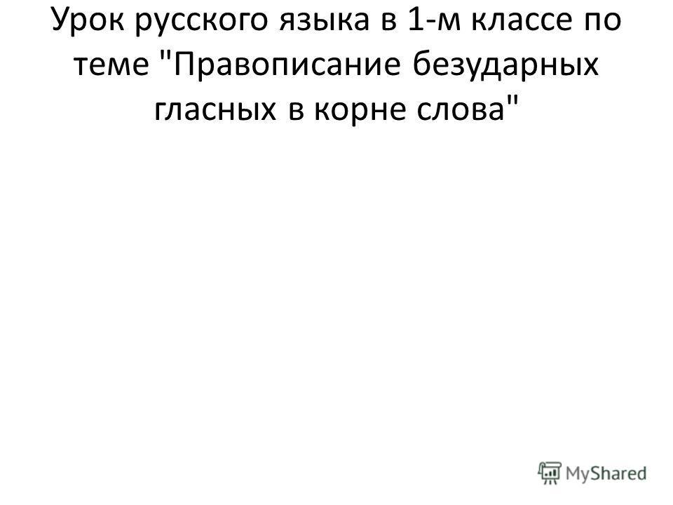 Урок русского языка в 1-м классе по теме Правописание безударных гласных в корне слова