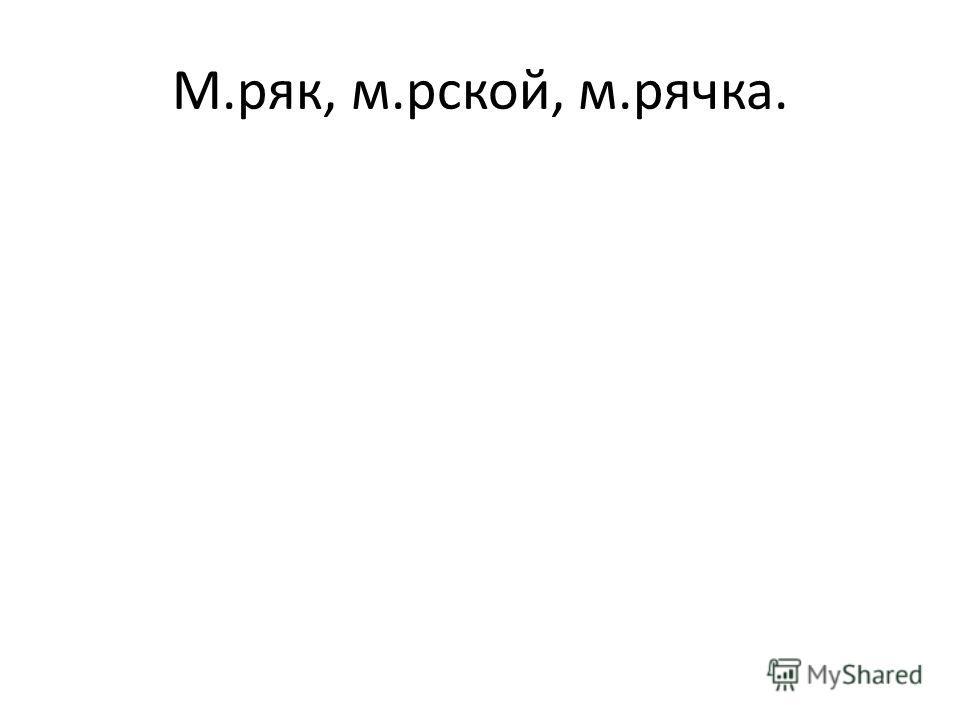 М.ряк, м.рской, м.рячка.