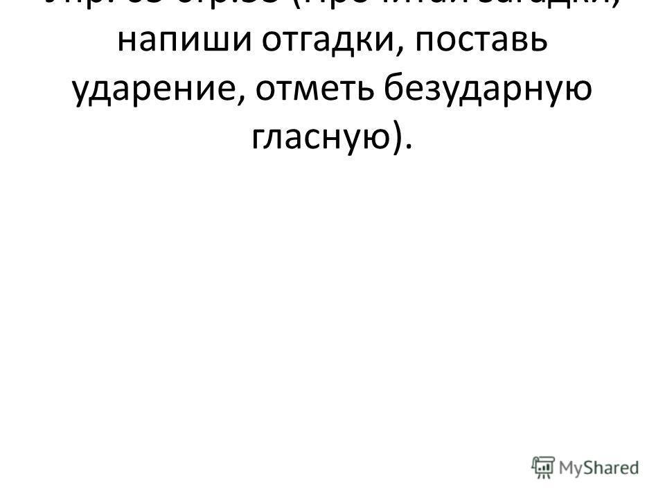Упр. 65 стр.53 (Прочитай загадки, напиши отгадки, поставь ударение, отметь безударную гласную).