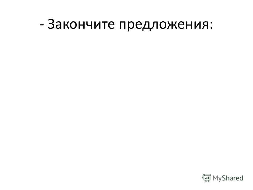 - Закончите предложения: