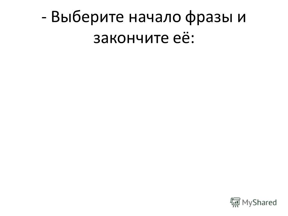 - Выберите начало фразы и закончите её: