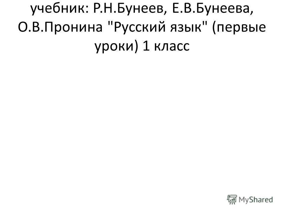 учебник: Р.Н.Бунеев, Е.В.Бунеева, О.В.Пронина Русский язык (первые уроки) 1 класс