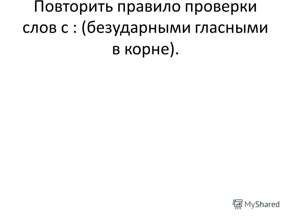 Повторить правило проверки слов с : (безударными гласными в корне).
