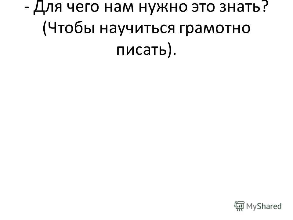 - Для чего нам нужно это знать? (Чтобы научиться грамотно писать).