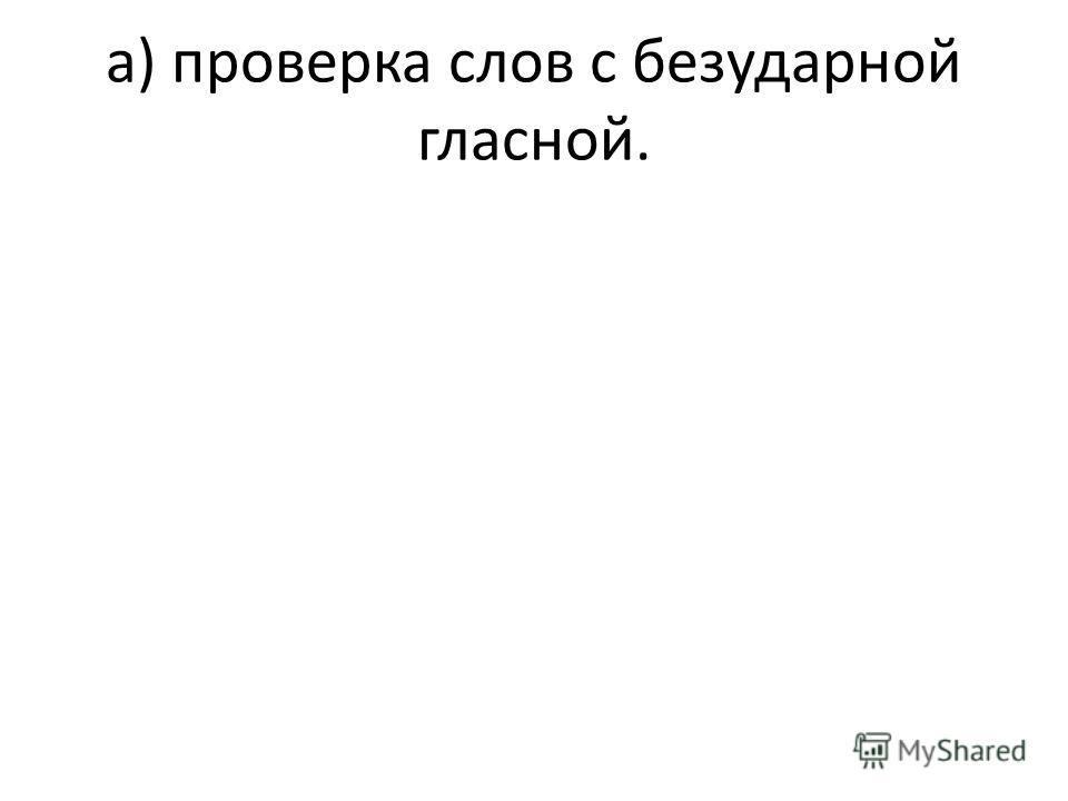 а) проверка слов с безударной гласной.