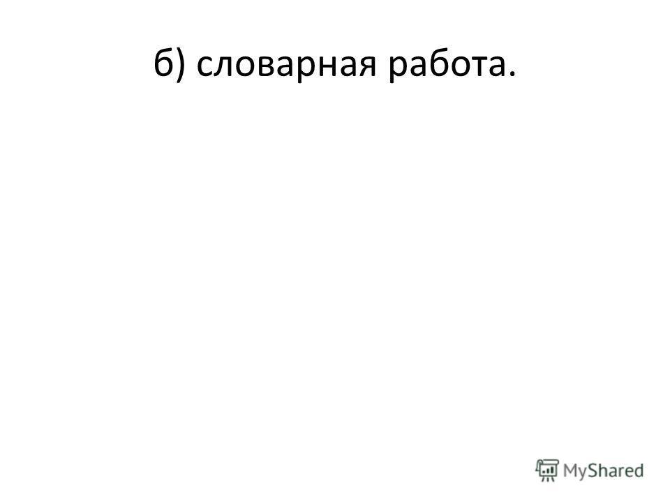 б) словарная работа.