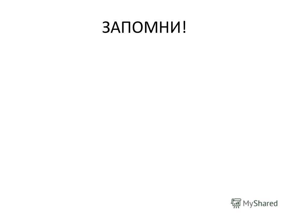 ЗАПОМНИ!