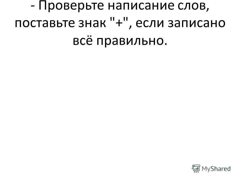 - Проверьте написание слов, поставьте знак +, если записано всё правильно.