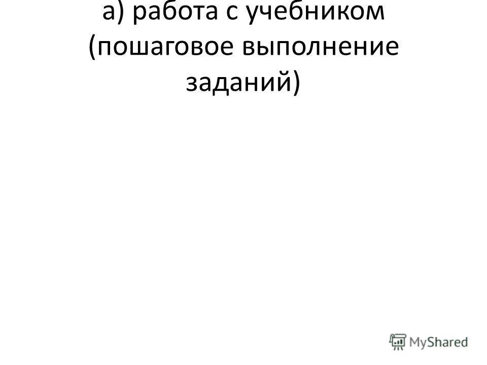 а) работа с учебником (пошаговое выполнение заданий)