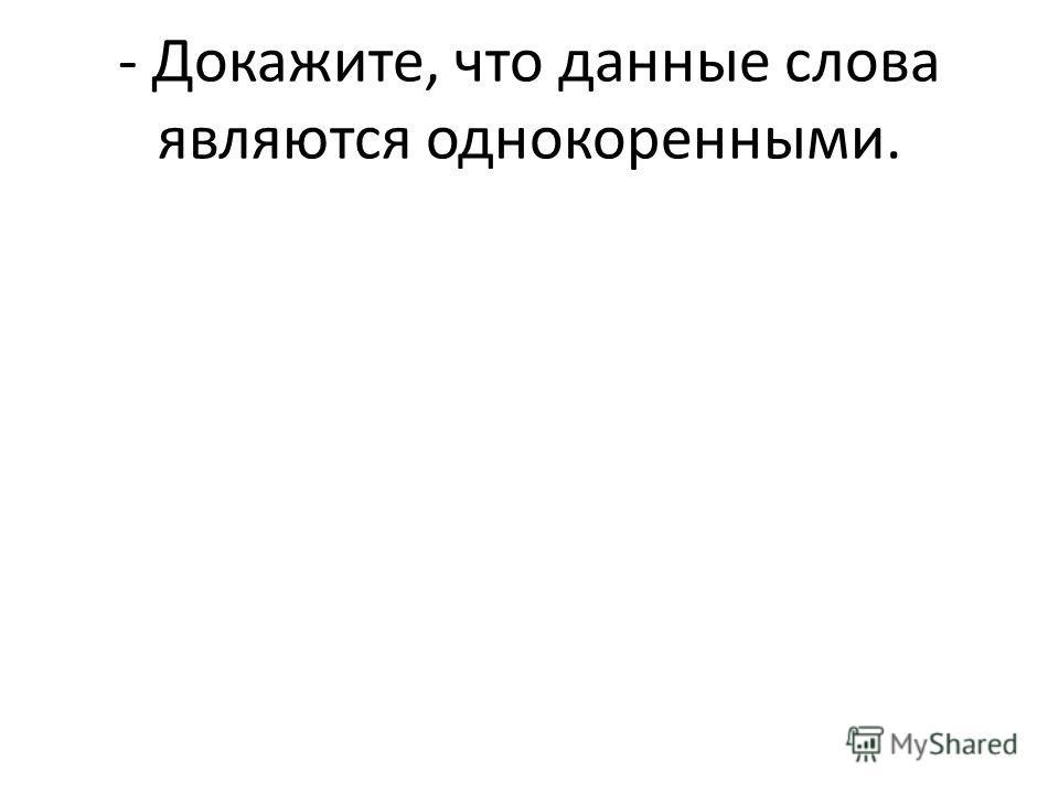- Докажите, что данные слова являются однокоренными.