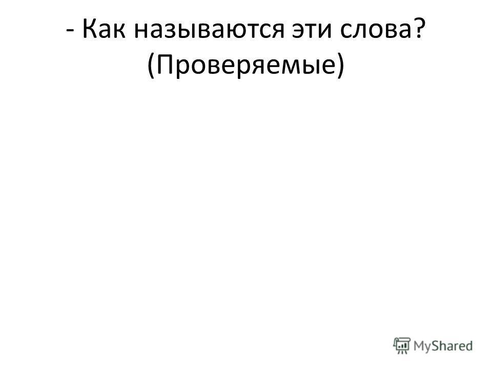 - Как называются эти слова? (Проверяемые)