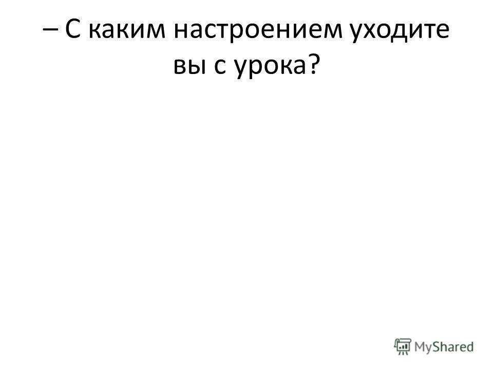 – С каким настроением уходите вы с урока?