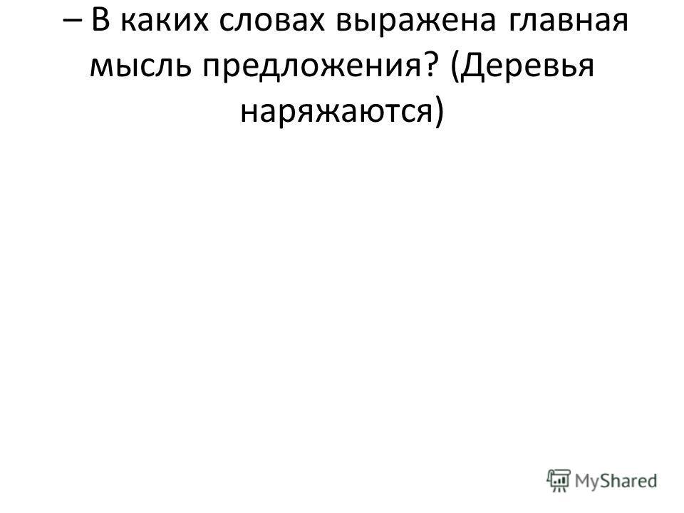 – В каких словах выражена главная мысль предложения? (Деревья наряжаются)