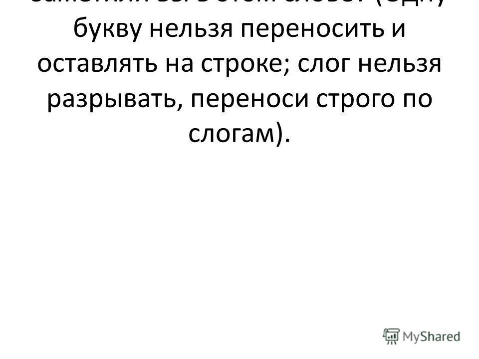 – Какие правила переноса заметили вы в этом слове? (Одну букву нельзя переносить и оставлять на строке; слог нельзя разрывать, переноси строго по слогам).